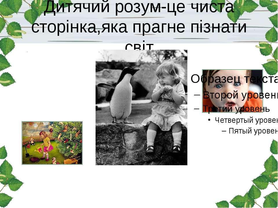 Дитячий розум-це чиста сторінка,яка прагне пізнати світ