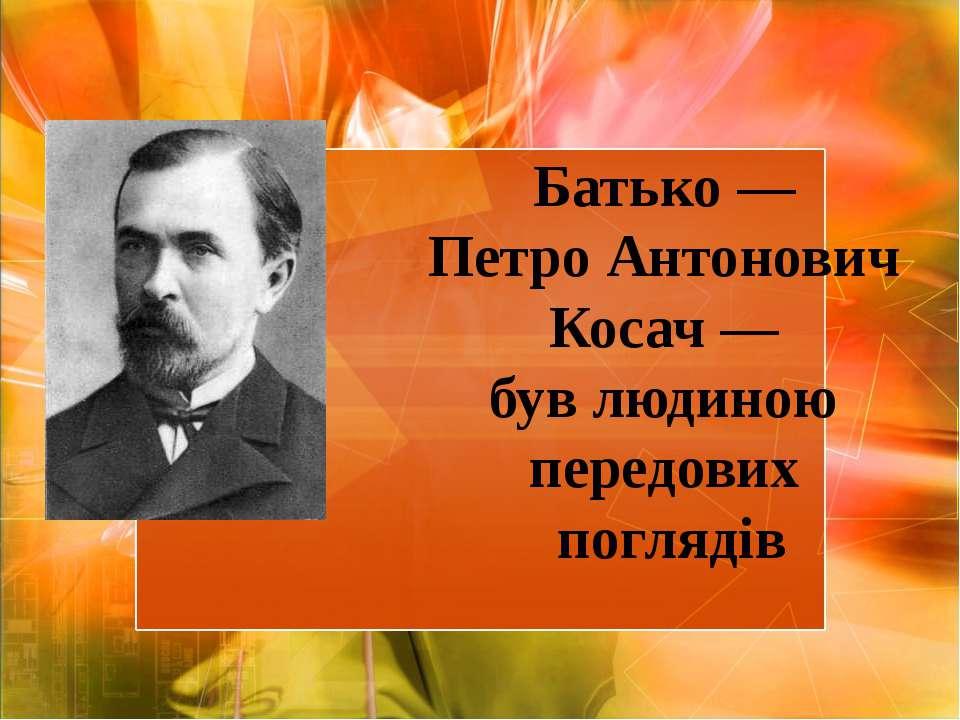 Батько — Петро Антонович Косач — був людиною передових поглядів