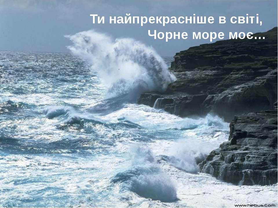 Ти найпрекрасніше в світі, Чорне море моє…