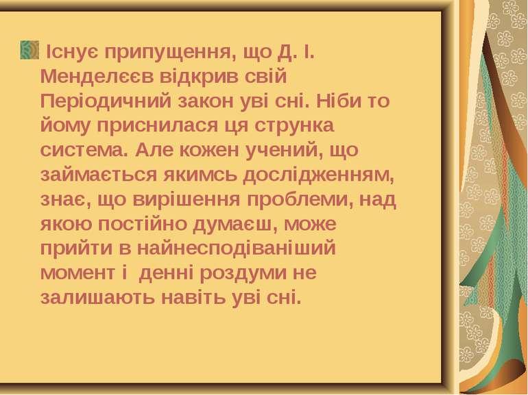 Існує припущення, що Д. І. Менделєєв відкрив свій Періодичний закон уві сні. ...