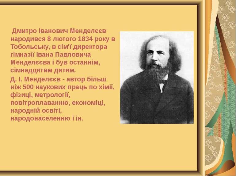 Дмитро Іванович Менделєєв народився 8 лютого 1834 року в Тобольську, в сім'ї ...