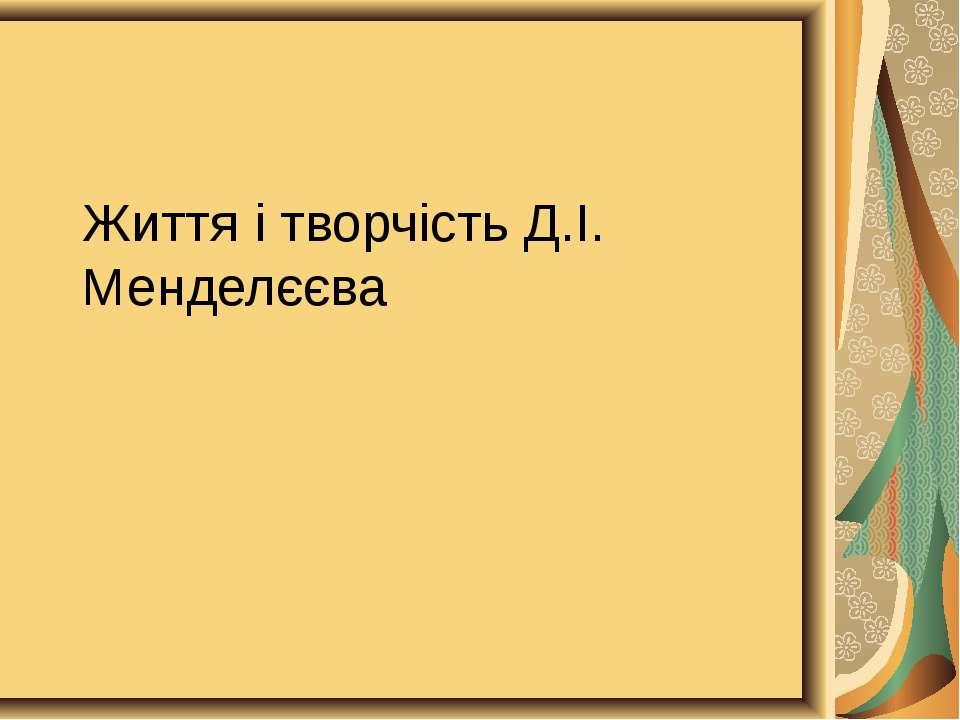 Життя і творчість Д.І. Менделєєва