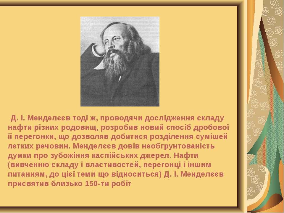 Д. І. Менделєєв тоді ж, проводячи дослідження складу нафти різних родовищ, ро...