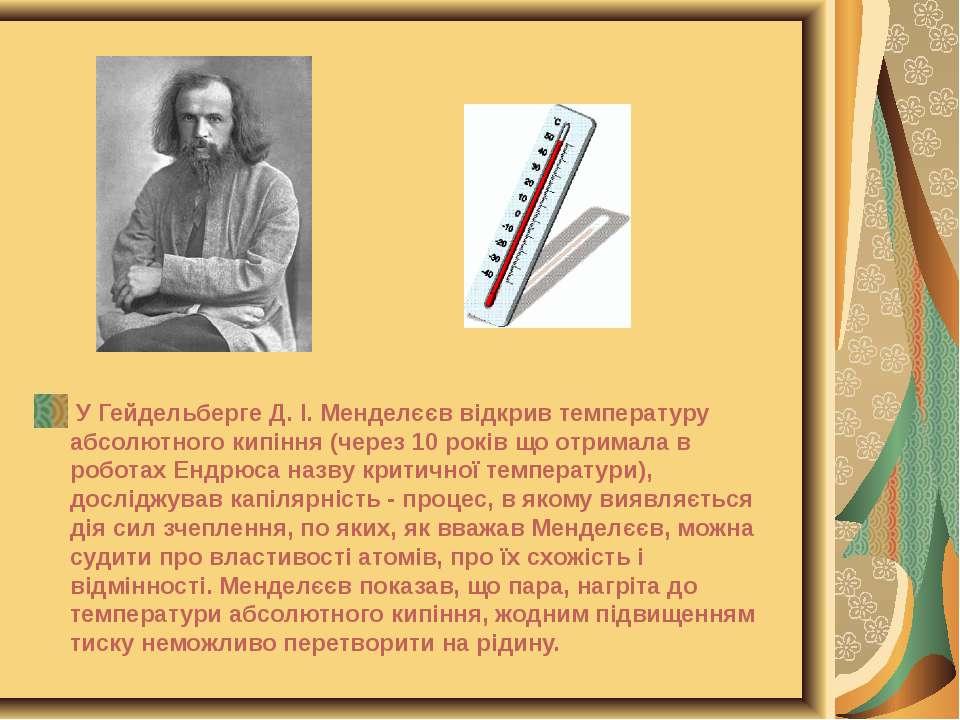 У Гейдельберге Д. І. Менделєєв відкрив температуру абсолютного кипіння (через...