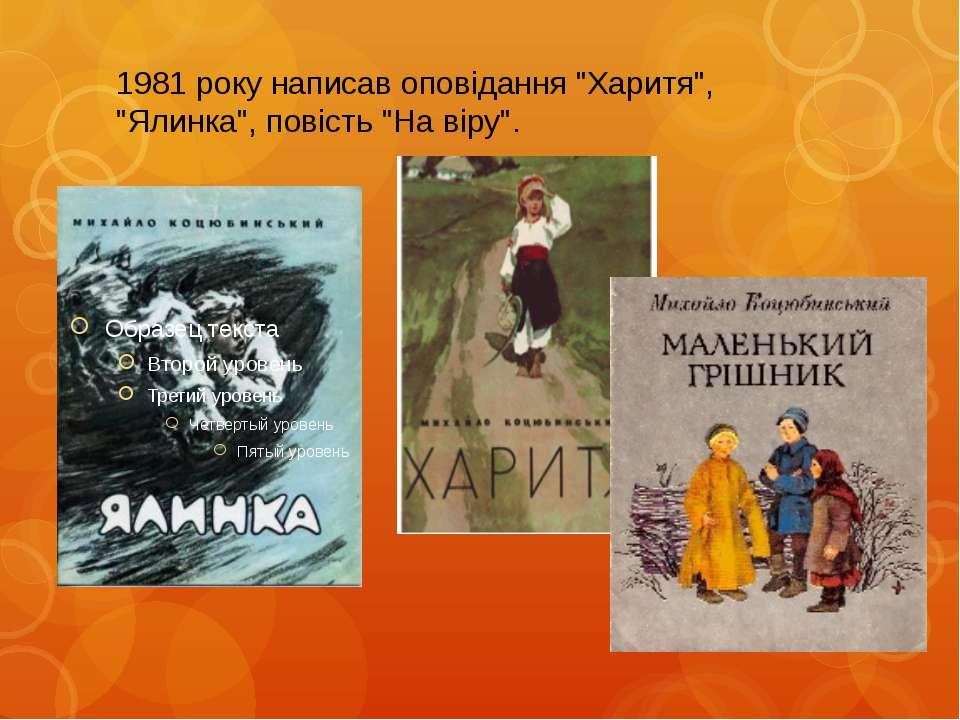 """1981 року написав оповiдання """"Харитя"""", """"Ялинка"""", повiсть """"На вiру""""."""