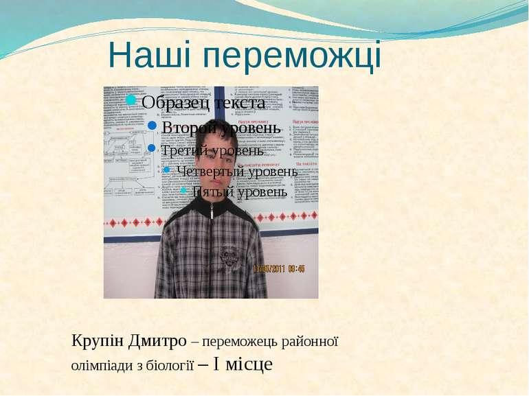 Наші переможці Крупін Дмитро – переможець районної олімпіади з біології – І м...