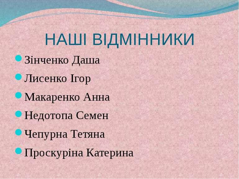 НАШІ ВІДМІННИКИ Зінченко Даша Лисенко Ігор Макаренко Анна Недотопа Семен Чепу...