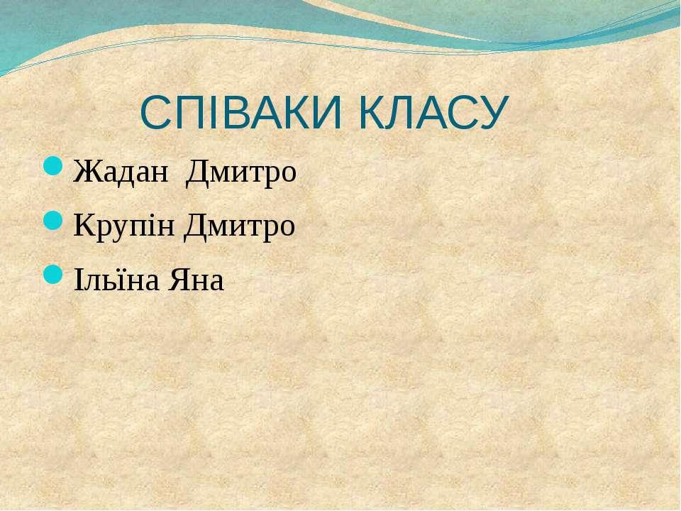 СПІВАКИ КЛАСУ Жадан Дмитро Крупін Дмитро Ільїна Яна