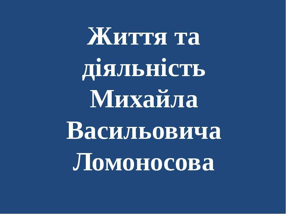 Життя та діяльність Михайла Васильовича Ломоносова