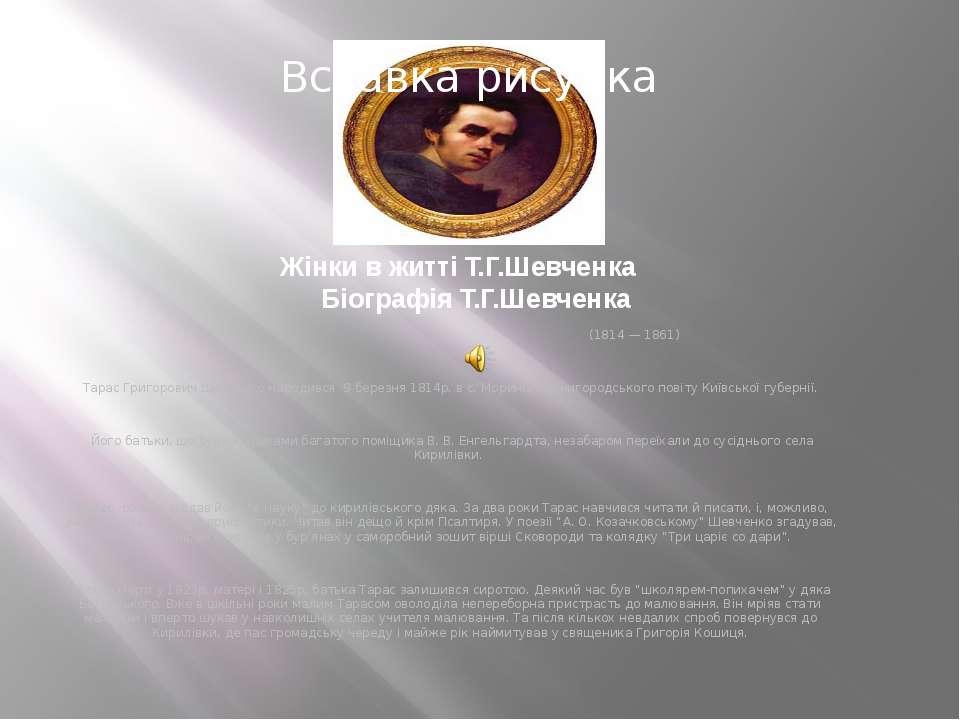 Жінки в житті Т.Г.Шевченка Біографія Т.Г.Шевченка (1814 — 1861) Тарас Григоро...