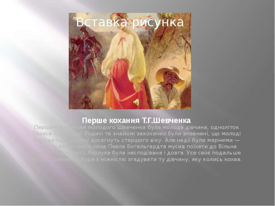 Перше кохання Т.Г.Шевченка Першим коханням молодого Шевченка була молода дівч...