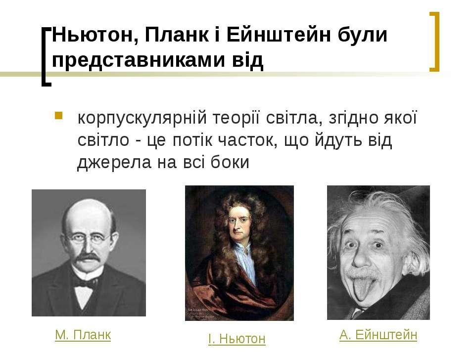 Ньютон, Планк і Ейнштейн були представниками від корпускулярній теорії світла...