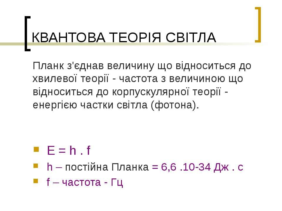КВАНТОВА ТЕОРІЯ СВІТЛА E = h . f h – постійна Планка = 6,6 .10-34 Дж . с f – ...