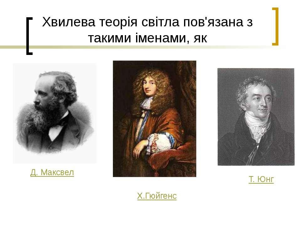 Хвилева теорія світла пов'язана з такими іменами, як Д. Максвел Х.Гюйгенс Т. Юнг