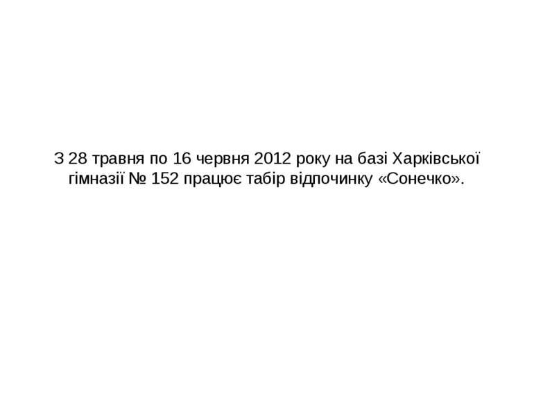 З 28 травня по 16 червня 2012 року на базі Харківської гімназії № 152 працює ...