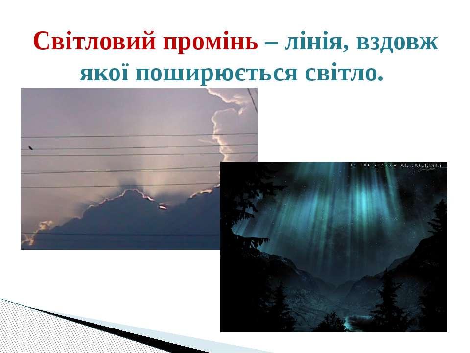 Світловий промінь – лінія, вздовж якої поширюється світло.