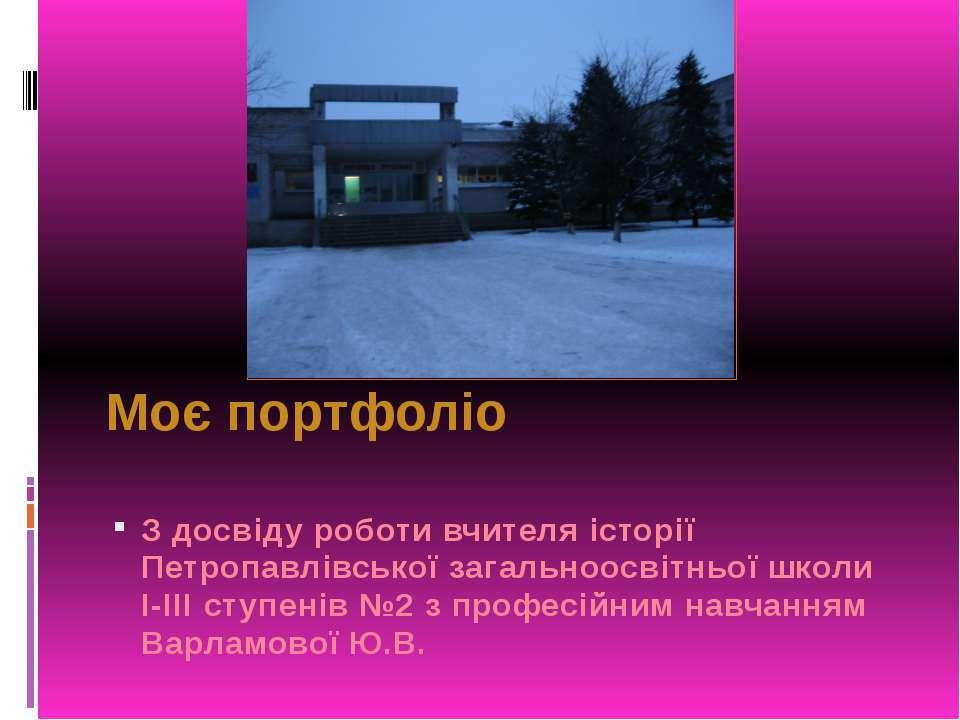 Моє портфоліо З досвіду роботи вчителя історії Петропавлівської загальноосвіт...
