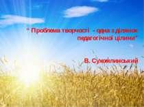 """"""" Проблема творчості - одна з ділянок педагогічної цілини"""" В. Сухомлинський"""