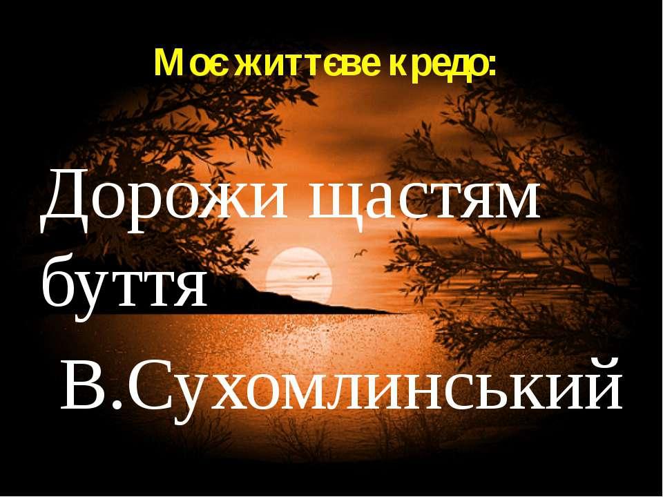 Моє життєве кредо: Дорожи щастям буття В.Сухомлинський