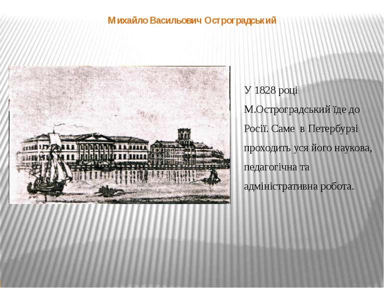 У 1828 році М.Остроградський їде до Росії. Саме в Петербурзі проходить уся йо...