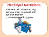 Необхідні матеріали: пластмасові пляшечки з -під молока, клей, тоненький дріт...