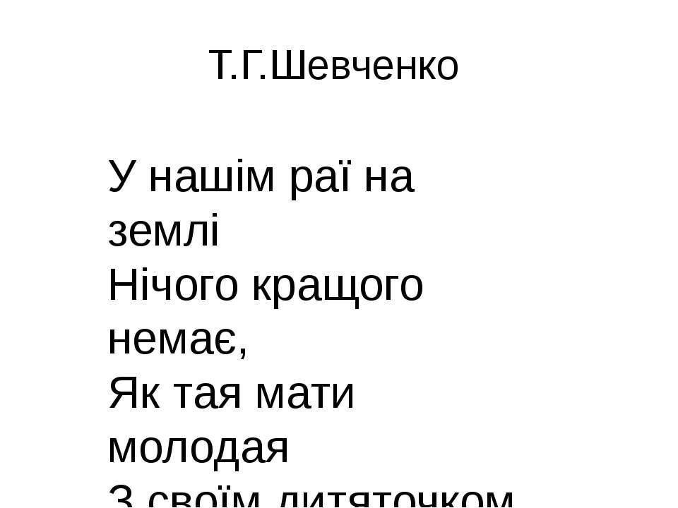Т.Г.Шевченко У нашім раї на землі Нічого кращого немає, Як тая мати молодая З...