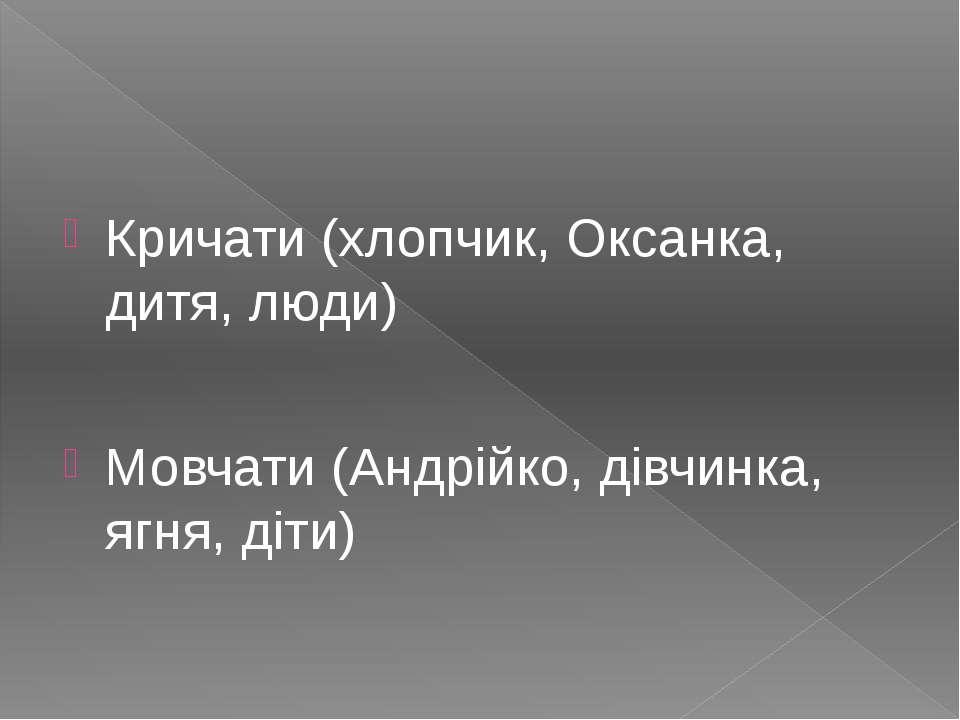 Кричати (хлопчик, Оксанка, дитя, люди) Мовчати (Андрійко, дівчинка, ягня, діти)