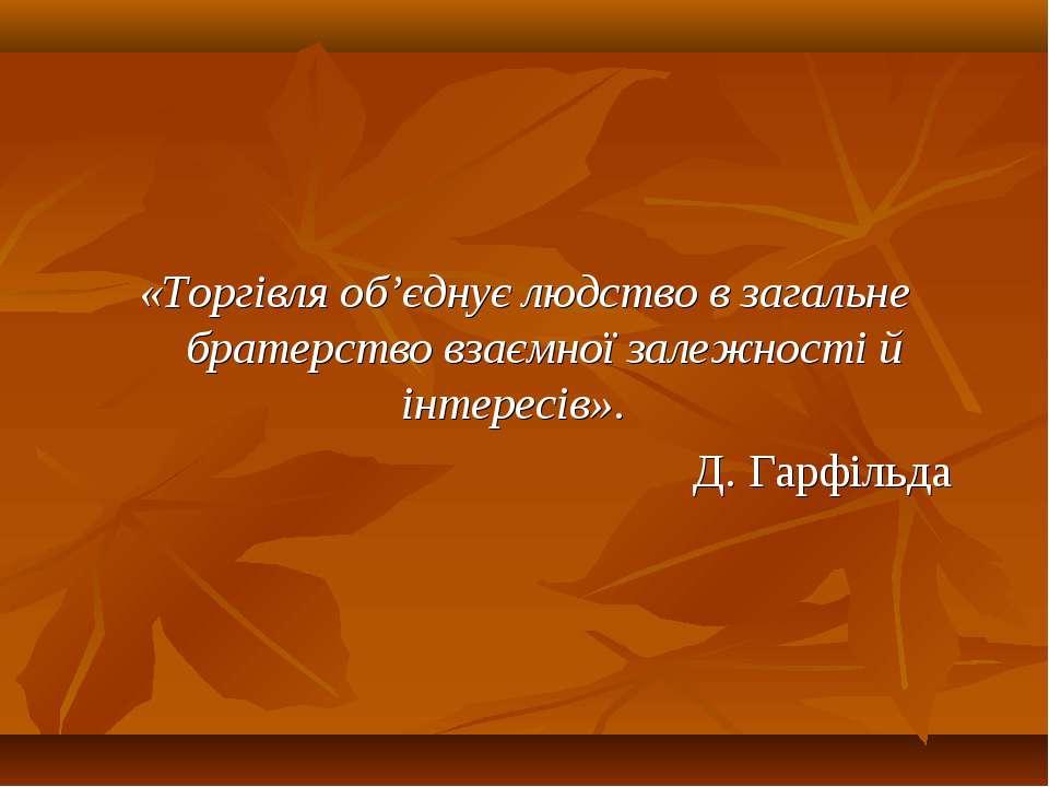 «Торгівля об'єднує людство в загальне братерство взаємної залежності й інтере...