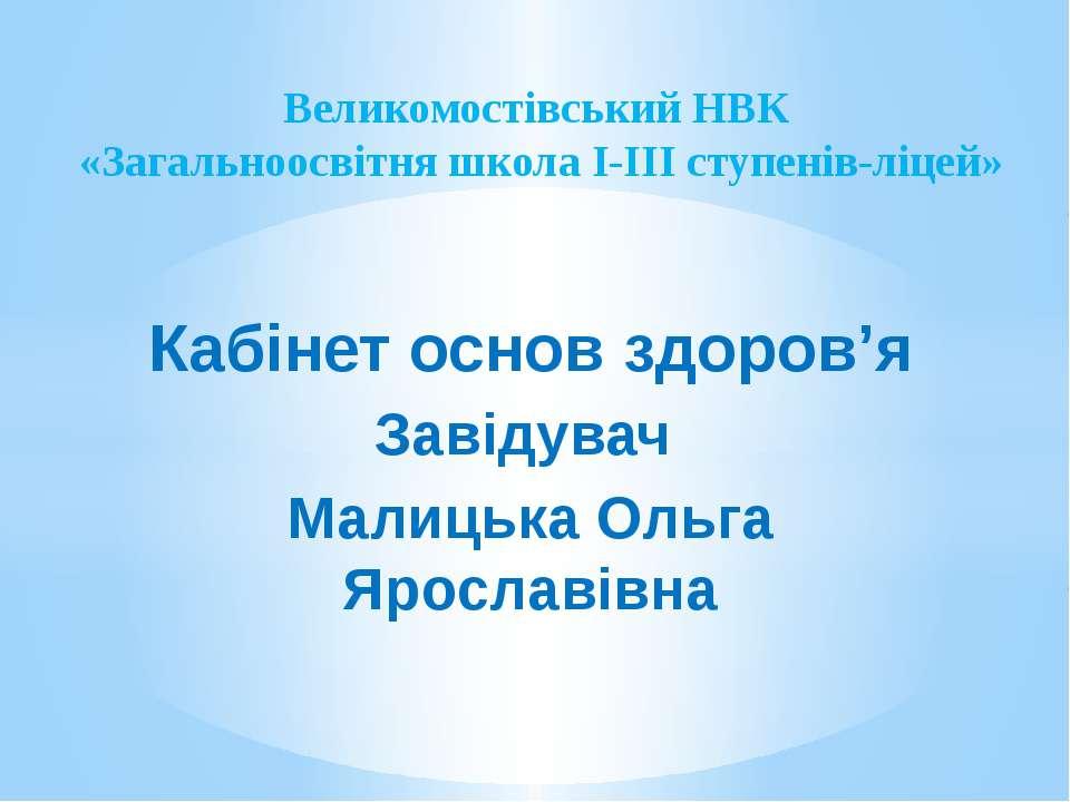 Кабінет основ здоров'я Завідувач Малицька Ольга Ярославівна Великомостівський...