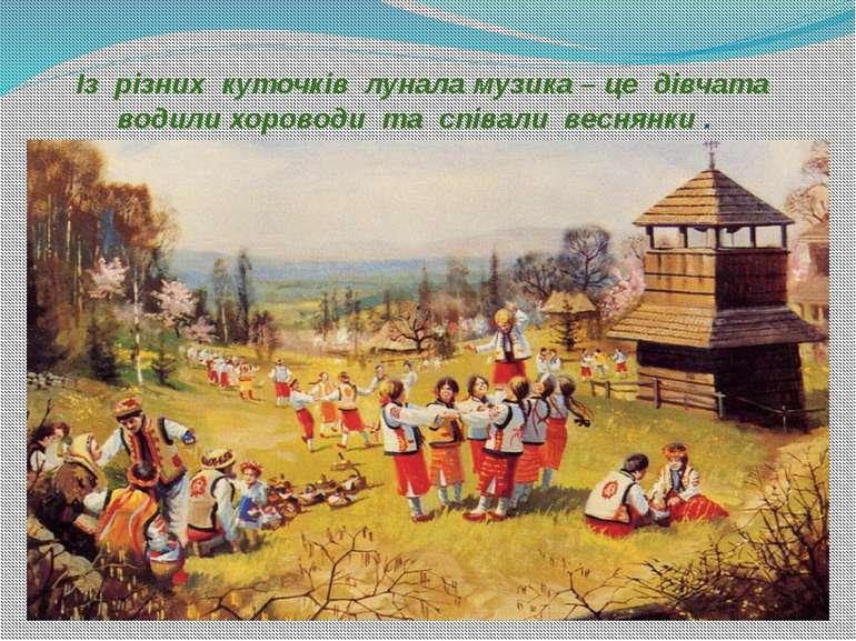 Із різних куточків лунала музика – це дівчата водили хороводи та співали весн...