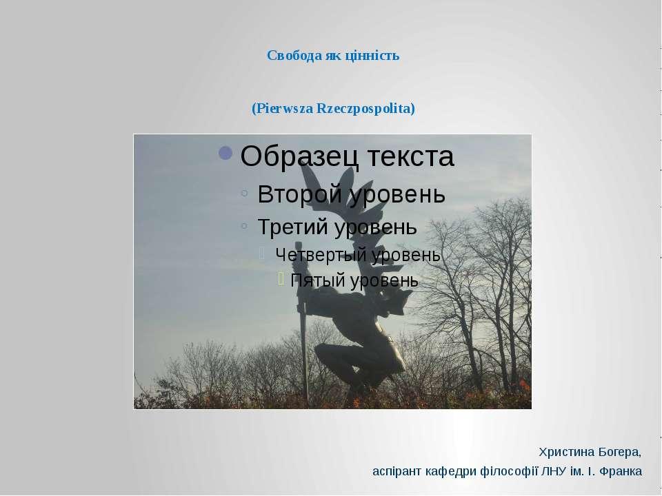 Свобода як цінність (Pierwsza Rzeczpospolita) Христина Богера, аспірант кафед...