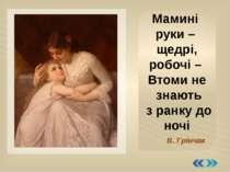 Мамині руки – щедрі, робочі – Втоми не знають з ранку до ночі В. Грінчак