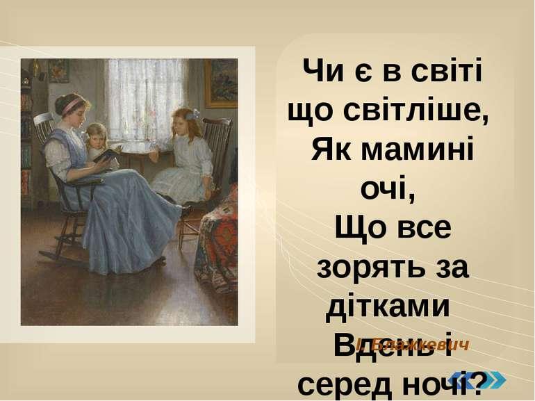 Чи є в світі що світліше, Як мамині очі, Що все зорять за дітками Вдень і сер...