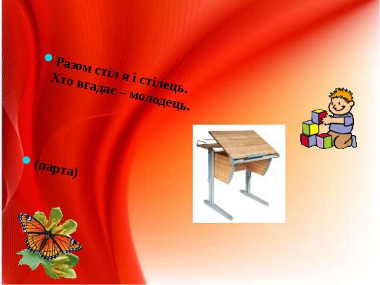 Разом стіл я і стілець. Хто вгадає – молодець. (парта)