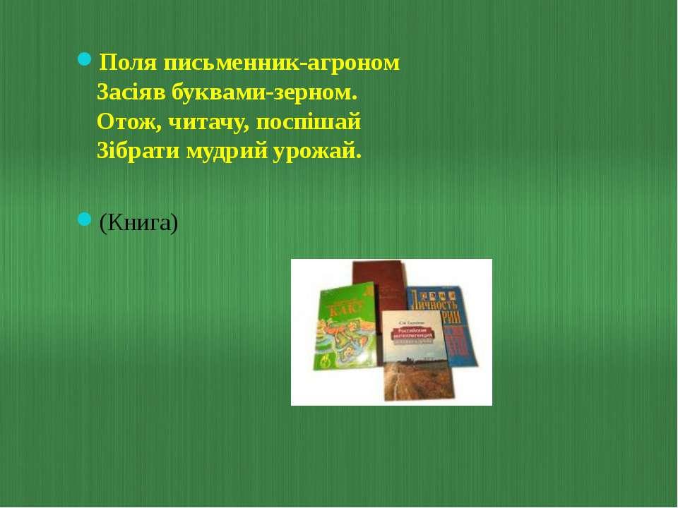 Поля письменник-агроном Засіяв буквами-зерном. Отож, читачу, поспішай Зібрати...