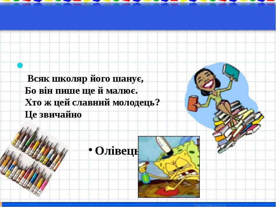 Всяк школяр його шанує, Бо він пише ще й малює. Хто ж цей славний молодець? Ц...