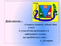 емблема Девіз школи – «Учитель повинен свідомо йти в ногу із сучасністю,про...