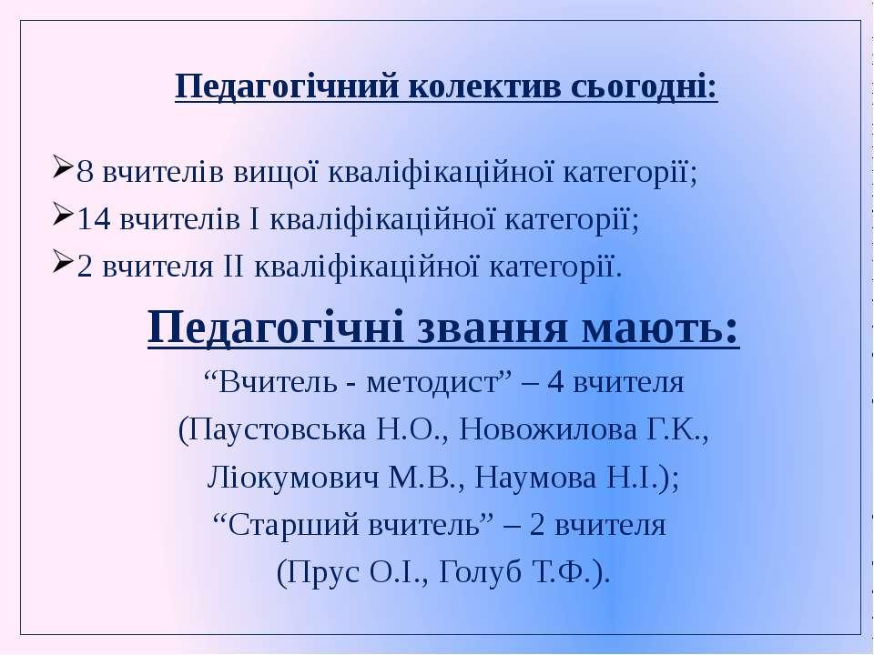 Педагогічний колектив сьогодні: 8 вчителів вищої кваліфікаційної категорії; 1...