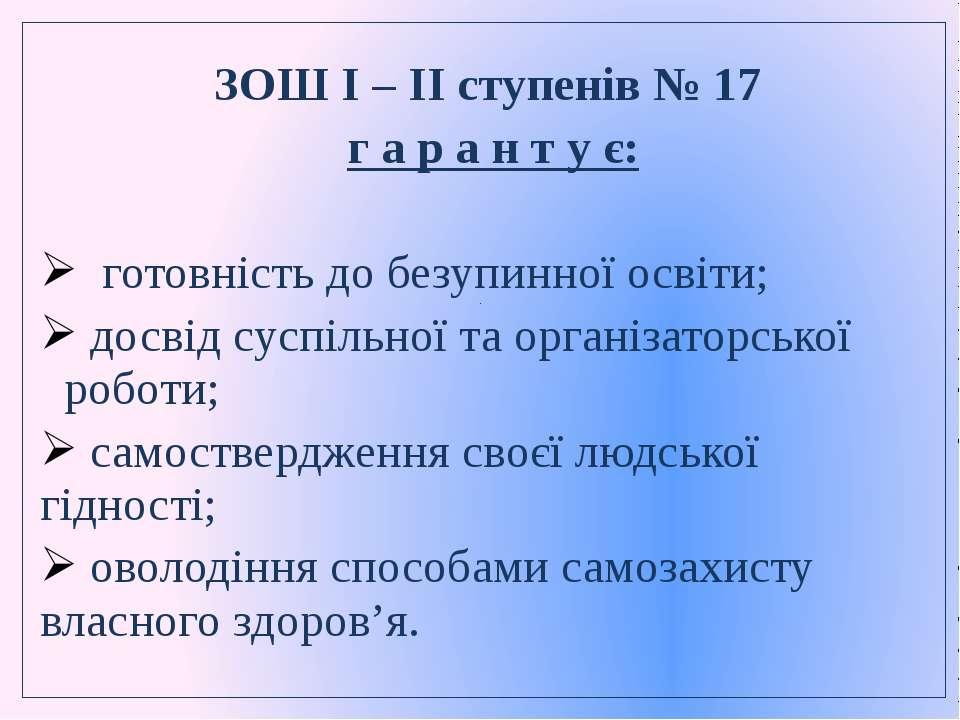 . ЗОШ I – II ступенів № 17 г а р а н т у є: готовність до безупинної освіти; ...