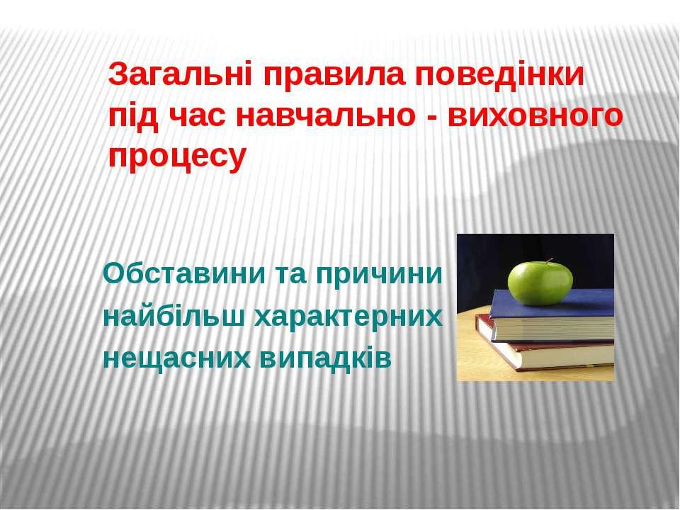 Загальні правила поведінки під час навчально - виховного процесу Обставини та...