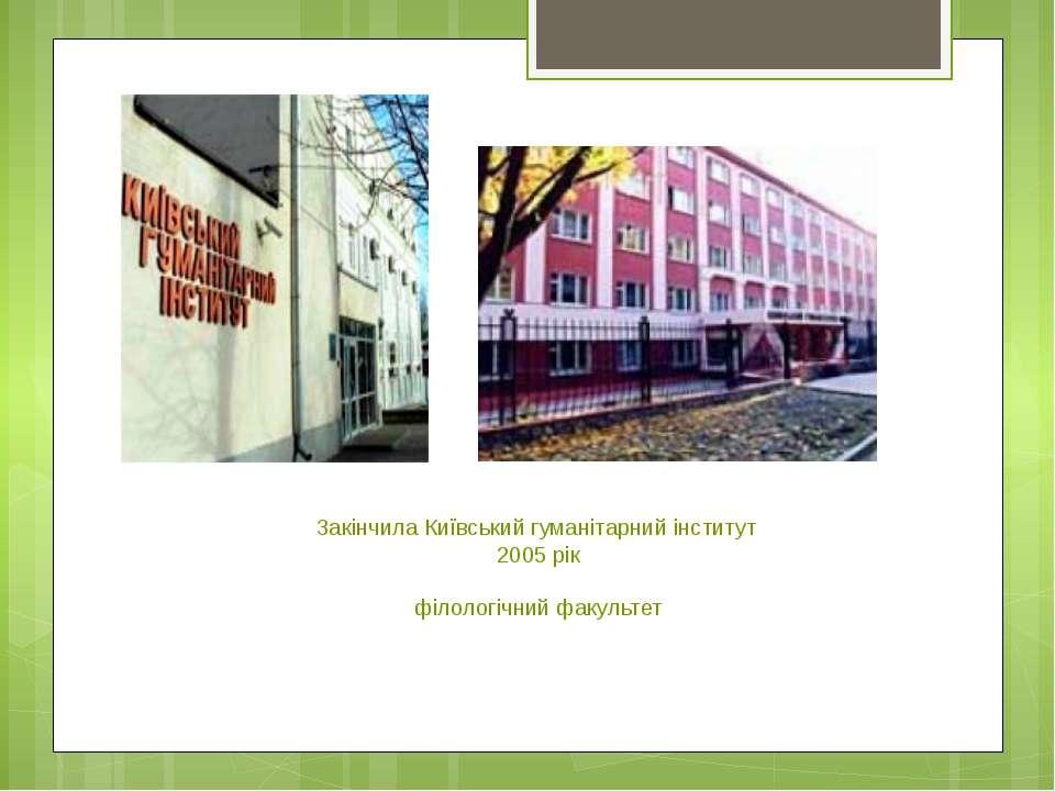 Закінчила Київський гуманітарний інститут 2005 рік філологічний факультет