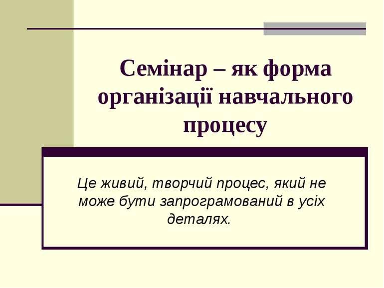 Семінар – як форма організації навчального процесу Це живий, творчий процес, ...