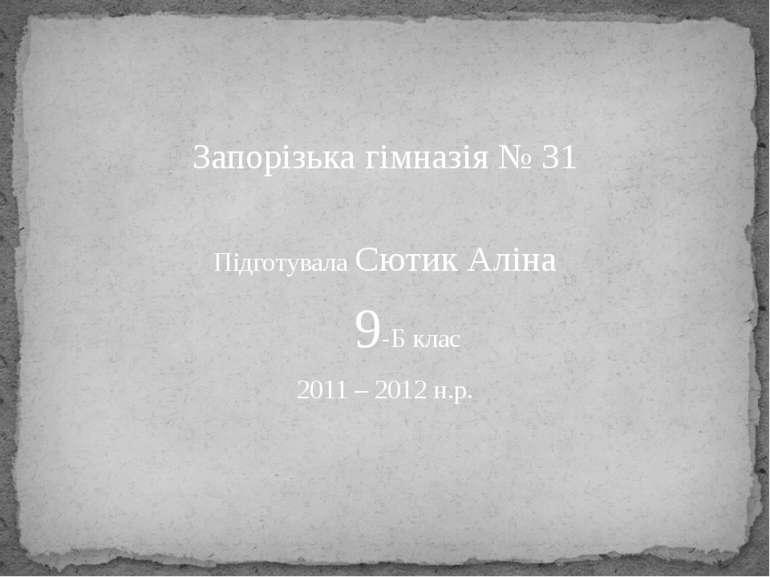 Запорізька гімназія № 31 Підготувала Сютик Аліна 9-Б клас 2011 – 2012 н.р.