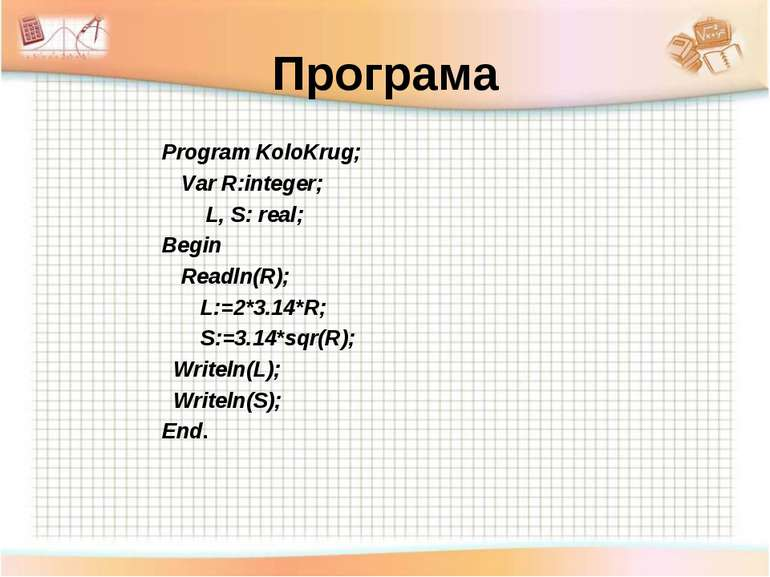 Програма Program KoloKrug; Var R:integer; L, S: real; Begin Readln(R); L:=2*3...