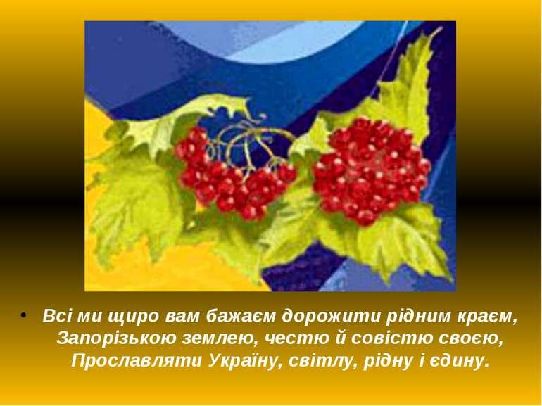 Всі ми щиро вам бажаєм дорожити рідним краєм, Запорізькою землею, честю й сов...