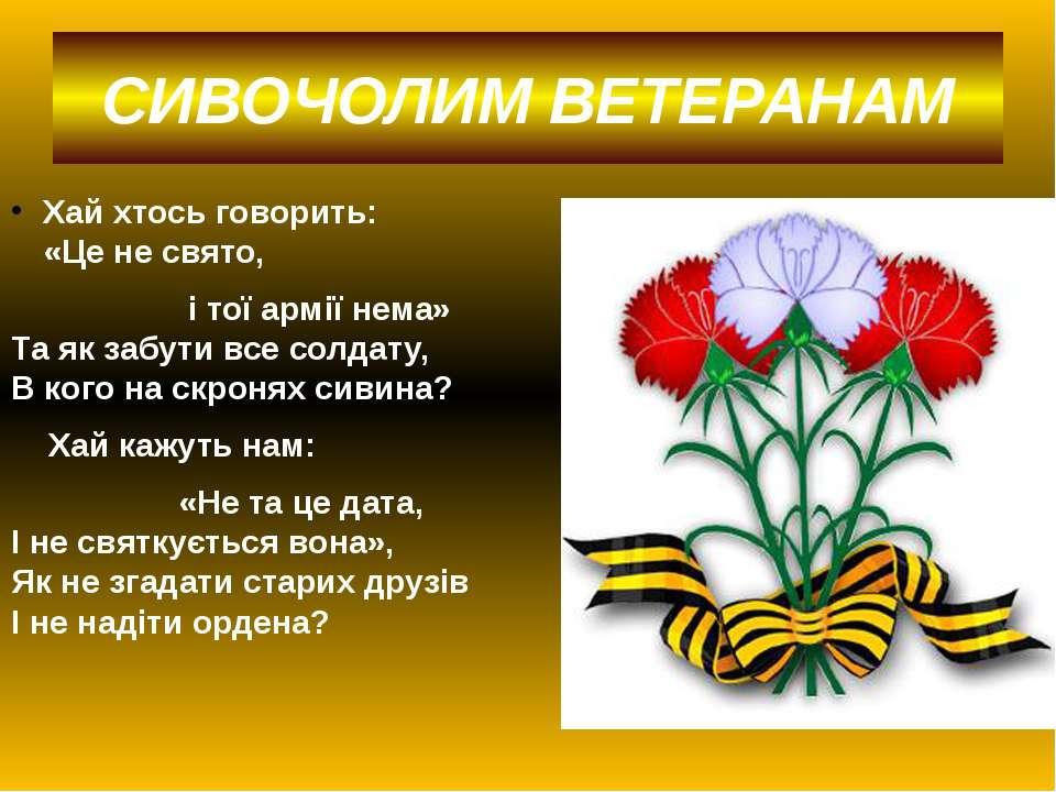 СИВОЧОЛИМ ВЕТЕРАНАМ Хай хтось говорить: «Це не свято, і тої армії нема» Та як...
