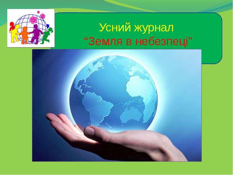 """Усний журнал """"Земля в небезпеці"""" Підготувала група """"Юні екологи"""""""