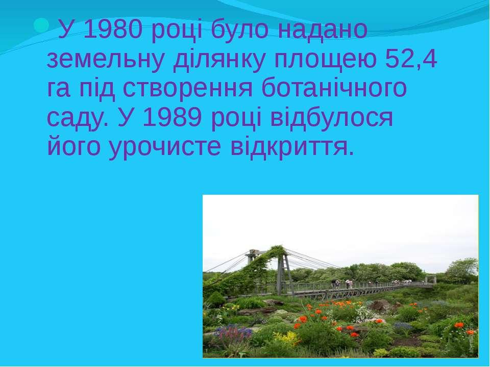 У 1980 році було надано земельну ділянку площею 52,4 га під створення ботаніч...