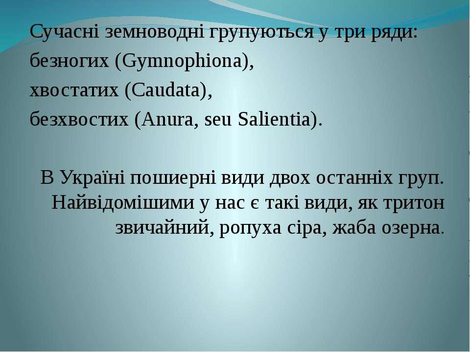 Сучасні земноводні групуються у три ряди: безногих (Gymnophiona), хвостатих (...