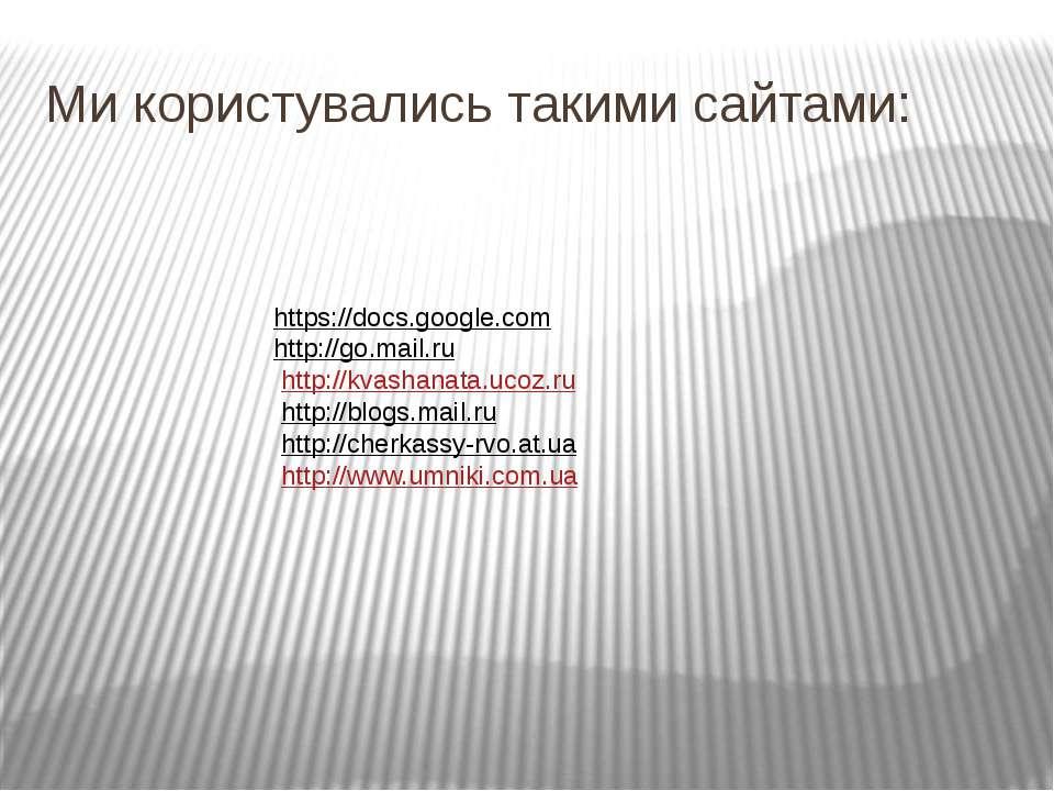 Ми користувались такими сайтами: https://docs.google.com http://go.mail.ru ...